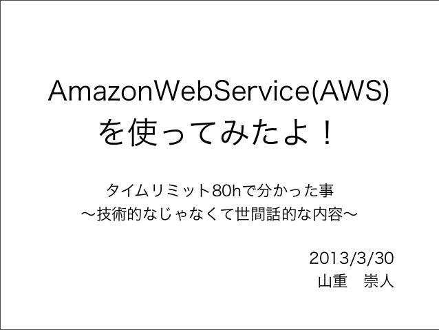AmazonWebService(AWS)   を使ってみたよ!    タイムリミット80hで分かった事  ∼技術的なじゃなくて世間話的な内容∼                2013/3/30                 山重崇人