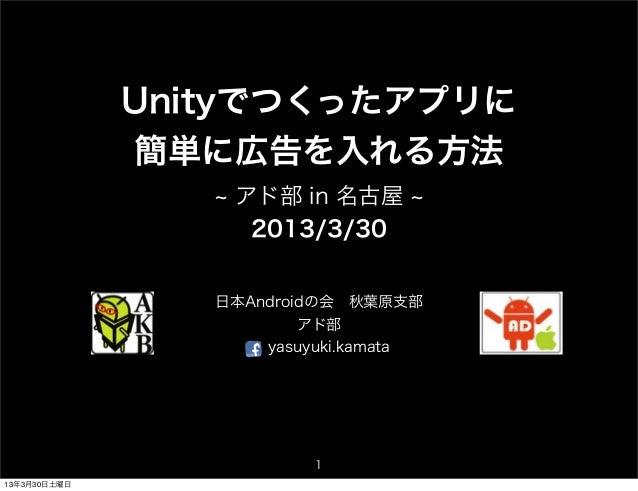 Unityでつくったアプリに              簡単に広告を入れる方法                  アド部 in 名古屋                   2013/3/30                 日本Androidの...