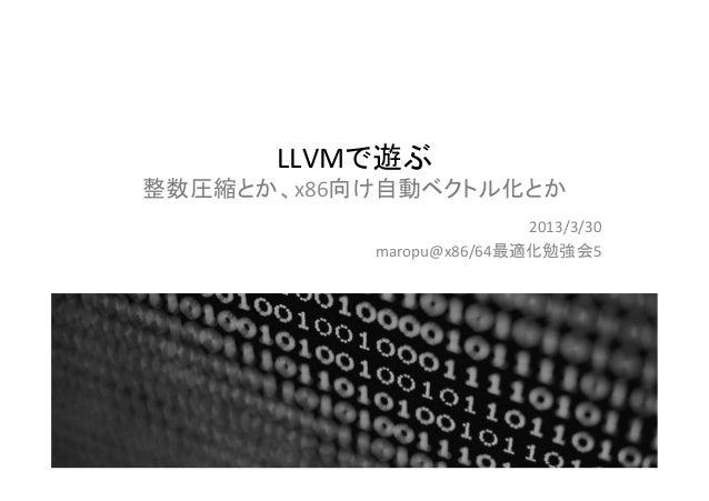 LLVMで遊ぶ 整数圧縮とか、x86向け自動ベクトル化とか                            2013/3/30              maropu@x86/64最適化勉強会5             ...