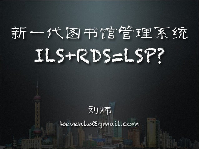 新一代图书馆管理系统 ILS+RDS=LSP?        刘炜   kevenlw@gmail.com