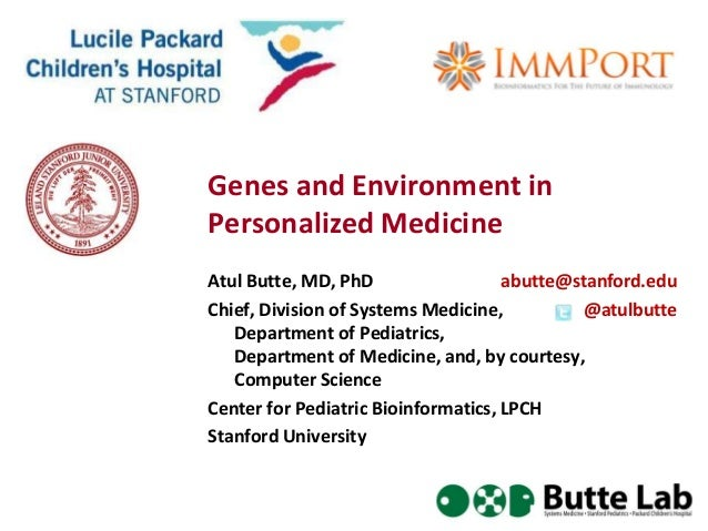 Genes and Environment inPersonalized MedicineAtul Butte, MD, PhD                  abutte@stanford.eduChief, Division of Sy...