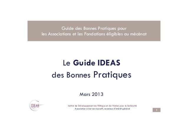 Le Guide IDEAS Guide des Bonnes Pratiques pour les Associations et les Fondations éligibles au mécénat 1 . Le Guide IDEAS ...
