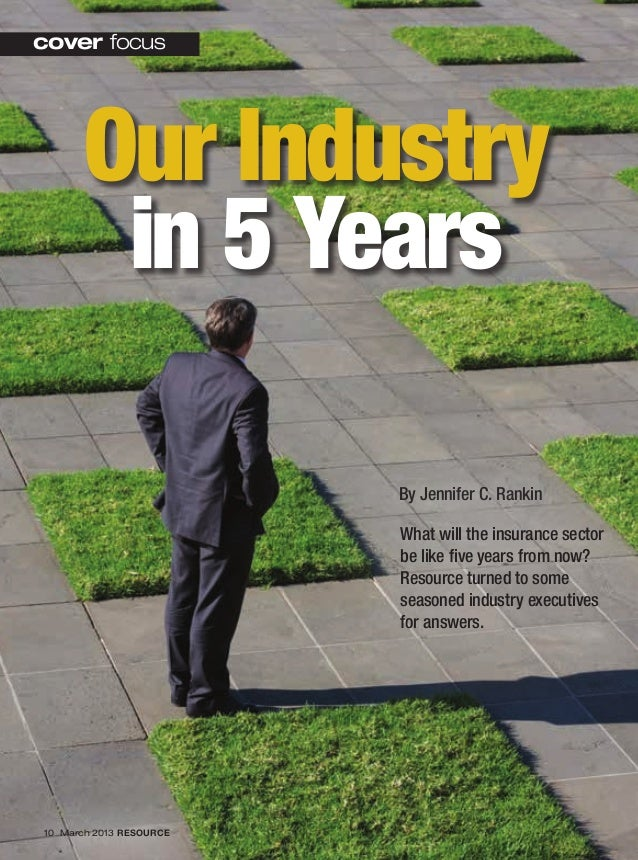 Our Industryin 5 Yearscover focus10 March 2013 RESOURCEBy Jennifer C. RankinWhat will the insurance sectorbe like five yea...
