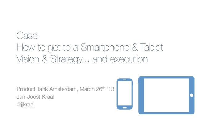 Case: !How to get to a Smartphone & TabletVision & Strategy... and executionProduct Tank Amsterdam, March 26th '13Jan-Joos...