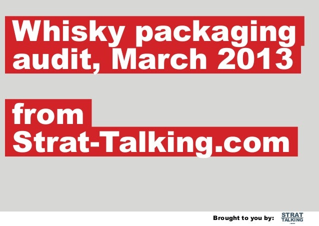 Whisky packaging audit, March 2013 from Strat-Talking.com Brought to you by:  STRAT  TALKING .com