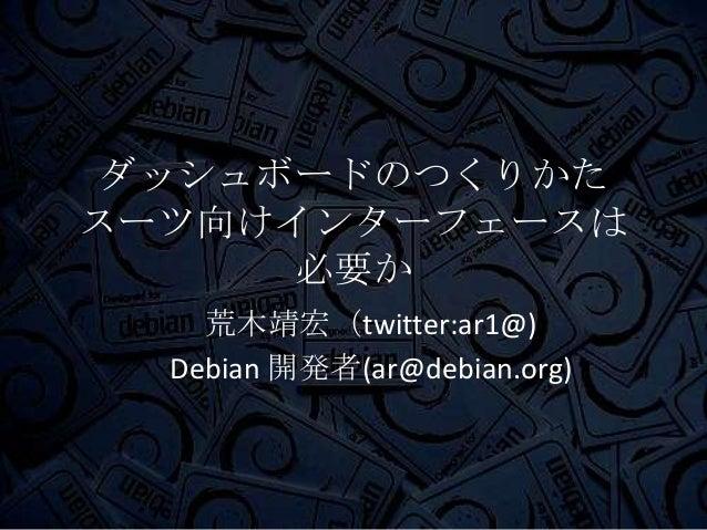 ダッシュボードのつくりかたスーツ向けインターフェースは必要か荒木靖宏(twitter:ar1@)Debian 開発者(ar@debian.org)