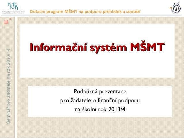 Informační systém MŠMTSeminář pro žadatele na rok 2013/14                                                Podpůrná prezenta...