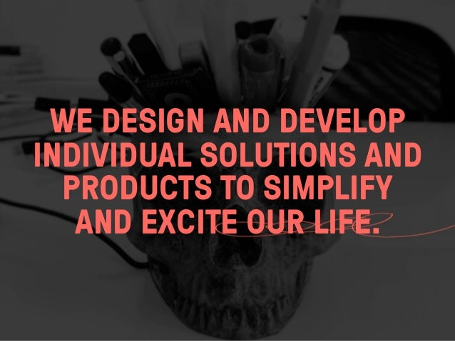 WE DESIGN AND DEVELOPINDIVIDUAL SOLUTIONS AND  PRODUCTS TO SIMPLIFY   AND EXCITE OUR LIFE.