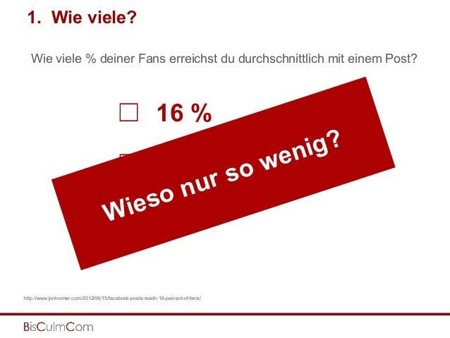 1. Wie viele? http://www.jonloomer.com/2012/06/15/facebook-posts-reach-16-percent-of-fans/ 16 % 56 % 76 % ☐ ☐ ☐ Wie viele ...