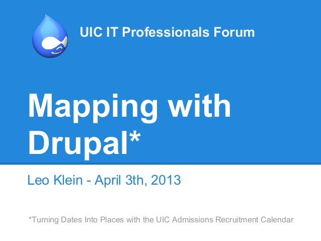 UIC IT Professionals ForumMapping withDrupal*Leo Klein - April 3th, 2013*Turning Dates Into Places with the UIC Admissions...