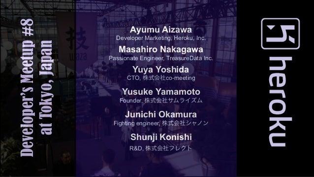 Developer's Meetup #8          Ayumu Aizawa                          Developer Marketing, Heroku, Inc.   at Tokyo, Japan  ...