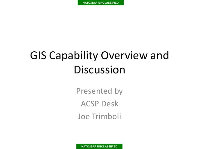 NATO/ISAF UNCLASSIFIEDGIS Capability Overview and        Discussion        Presented by         ACSP Desk        Joe Trimb...