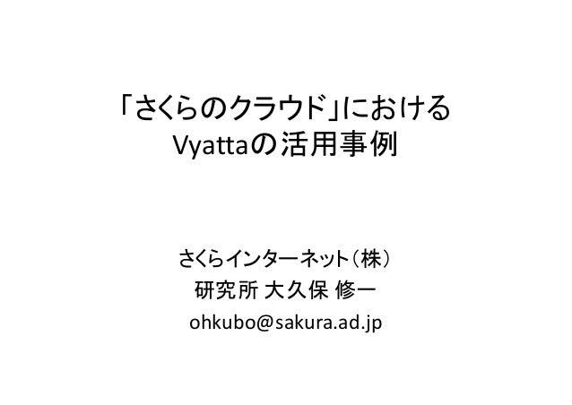 「さくらのクラウド」における   Vyattaの活用事例  さくらインターネット(株)   研究所 大久保 修一   ohkubo@sakura.ad.jp