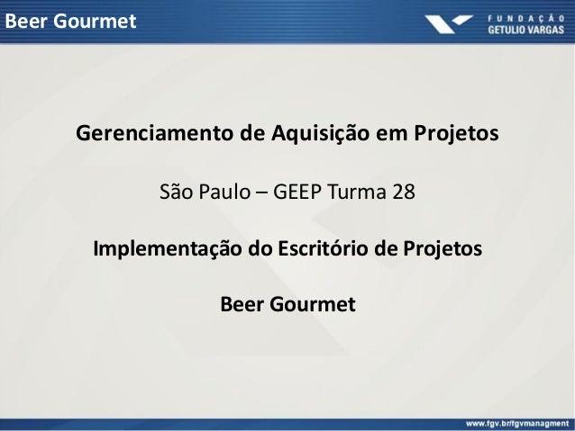 Beer Gourmet      Gerenciamento de Aquisição em Projetos               São Paulo – GEEP Turma 28       Implementação do Es...