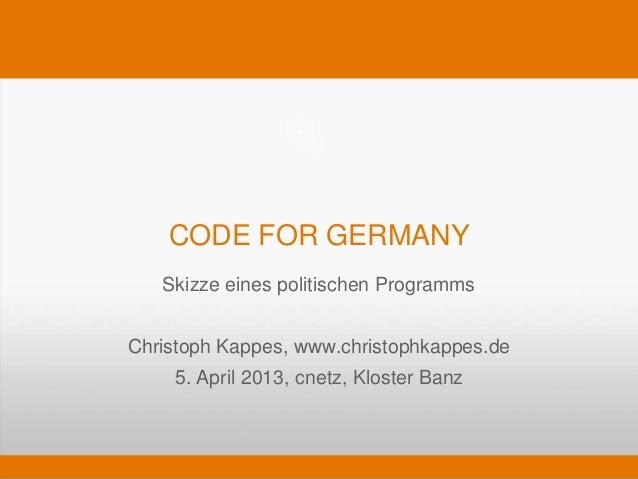 CODE FOR GERMANY   Skizze eines politischen ProgrammsChristoph Kappes, www.christophkappes.de    5. April 2013, cnetz, Klo...