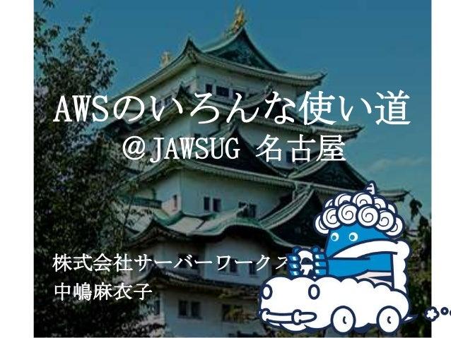 AWSのいろんな使い道   @JAWSUG 名古屋株式会社サーバーワークス中嶋麻衣子