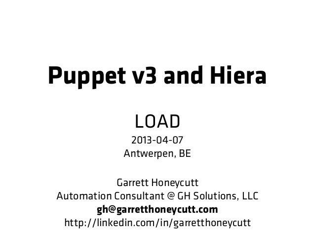 Puppet v3 and Hiera               LOAD              2013-04-07             Antwerpen, BE             Garrett HoneycuttAuto...