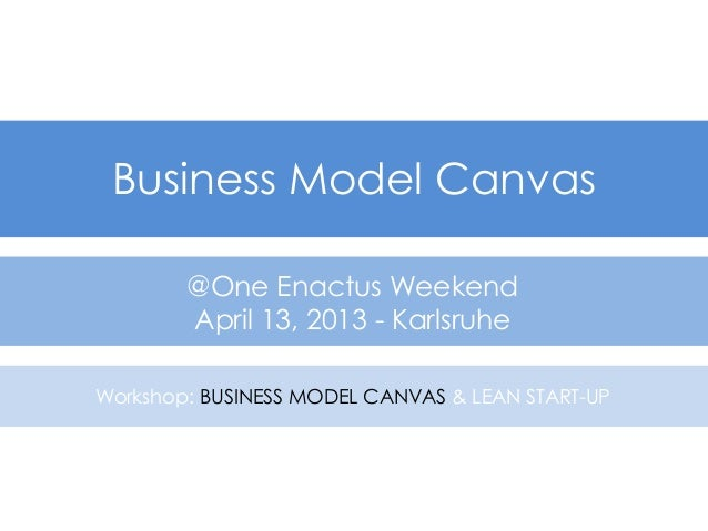 Business Model Canvas        @One Enactus Weekend        April 13, 2013 - KarlsruheWorkshop: BUSINESS MODEL CANVAS & LEAN ...