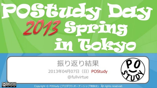 POStudy Day 2013 Spring in Tokyo振り返り結果2013年04月07日(日)POStudy@fullvirtueCopyright © POStudy (プロダクトオーナーシップ勉強会). All rights re...
