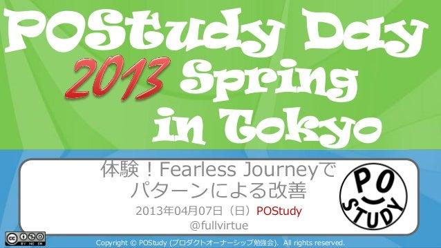 POStudy Day 2013 Spring in Tokyo体験!Fearless Journeyでパターンによる改善2013年04月07日(日)POStudy@fullvirtueCopyright © POStudy (プロダクトオーナ...
