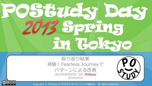 POStudy Day 2013 Spring in Tokyo振り返り結果体験!Fearless Journeyでパターンによる改善2013年04月07日(日)POStudy@fullvirtueCopyright © POStudy (プロ...