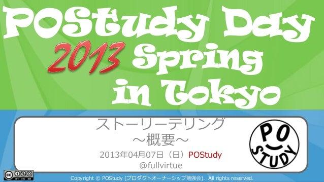 POStudy Day 2013 Spring in Tokyo ストーリーテリング ~概要~ 2013年04月07日(日)POStudy @fullvirtue Copyright © POStudy (プロダクトオーナーシップ勉強会). A...