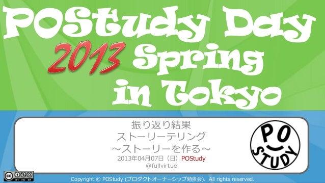 POStudy Day 2013 Spring in Tokyo振り返り結果ストーリーテリング~ストーリーを作る~2013年04月07日(日)POStudy@fullvirtueCopyright © POStudy (プロダクトオーナーシップ...