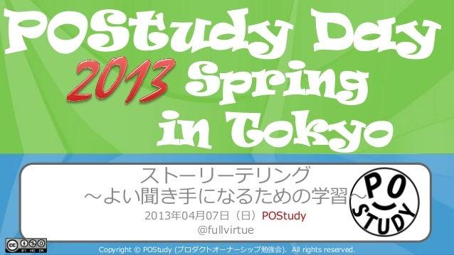 POStudy Day 2013 Spring in Tokyo ストーリーテリング ~よい聞き手になるための学習~ 2013年04月07日(日)POStudy @fullvirtue Copyright © POStudy (プロダクトオーナ...