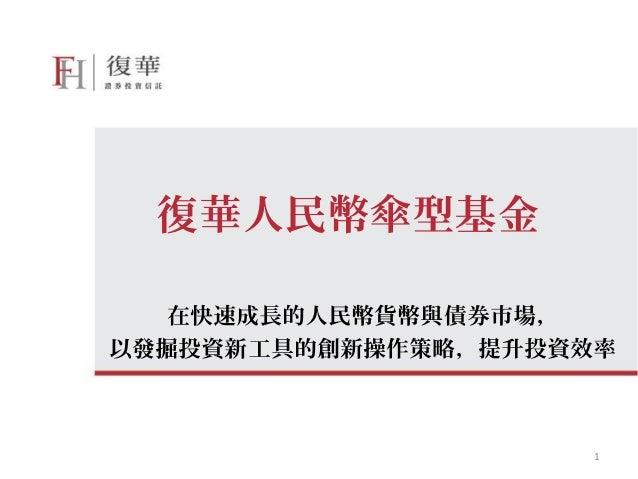 復華人民幣傘型基金   在快速成長的人民幣貨幣與債券市場,以發掘投資新工具的創新操作策略,提升投資效率                     1