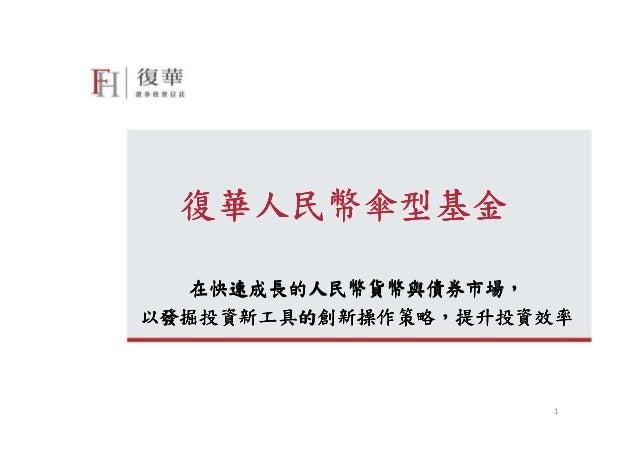 復華人民幣傘型基金  在快速成長的人民幣貨幣與債券市場,  在快速成長的人民幣貨幣與債券市場,以發掘投資新工具的創新操作策略,以發掘投資新工具的創新操作策略,提升投資效率                     1