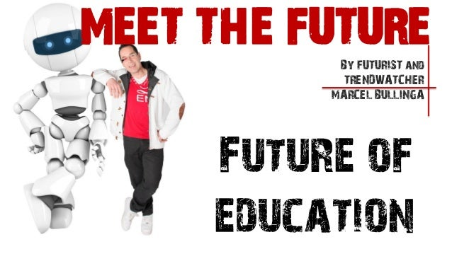 Future ofeducationBy FUTURIST andTRENDWATCHERMARCEL BULLINGAMEET THE FUTURE