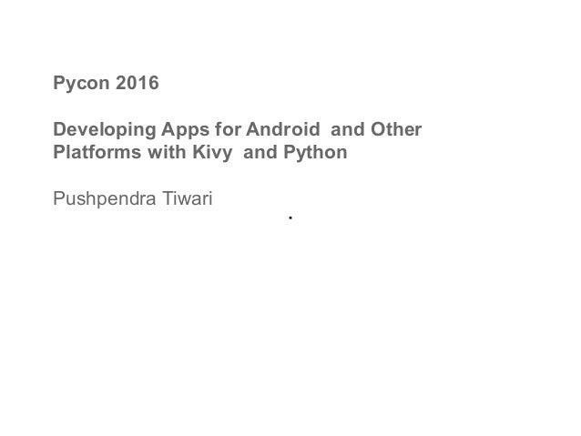 Pycon 2016 Developing Apps for Android and Other Platforms with Kivy and Python Pushpendra Tiwari