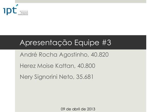Apresentação Equipe #3André Rocha Agostinho, 40.820Herez Moise Kattan, 40.800Nery Signorini Neto, 35.681              09 d...