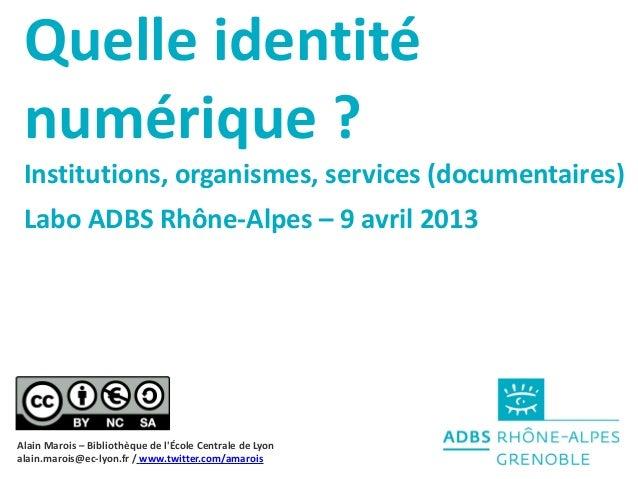 Quelle identité numérique? Institutions, organismes, services (documentaires) Labo ADBS Rhône-Alpes – 9 avril 2013Alain M...