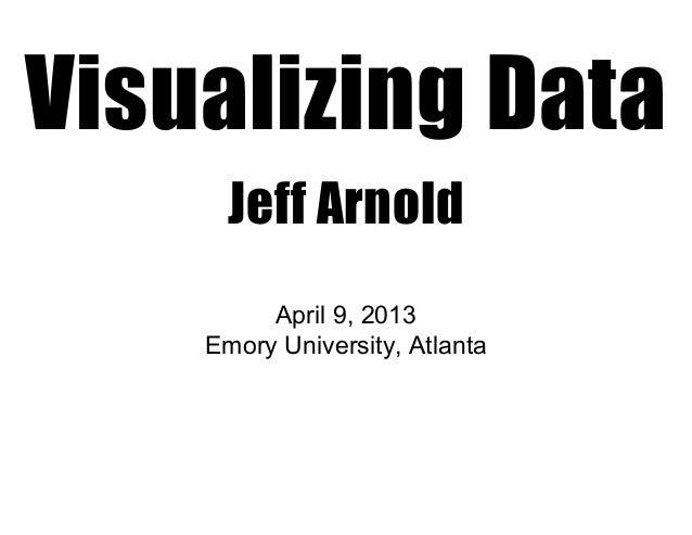 Visualizing Data      Jeff Arnold         April9,2013    EmoryUniversity,Atlanta