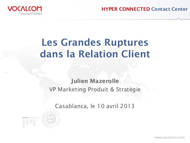 www.vocalcom.comConnecting to Customerswww.vocalcom.comHYPER CONNECTED Contact CenterLes Grandes Rupturesdans la Relation ...