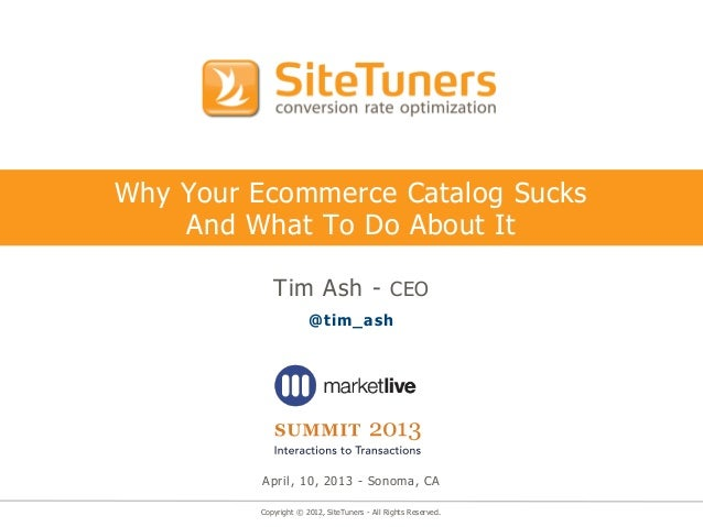 Copyright © 2012, SiteTuners - All Rights Reserved.Why Your Ecommerce Catalog SucksAnd What To Do About ItTim Ash - CEO@ti...