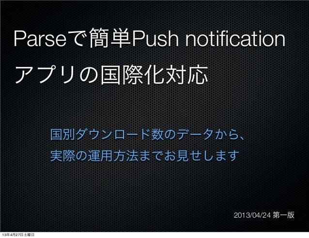 Parseで簡単Push notificationアプリの国際化対応国別ダウンロード数のデータから、実際の運用方法までお見せします2013/04/24 第一版13年4月27日土曜日