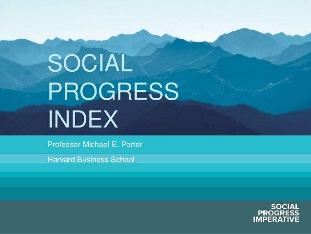 SOCIAL PROGRESS INDEX Professor Michael E. Porter Harvard Business School  Social Progress Imperative  #socialprogress