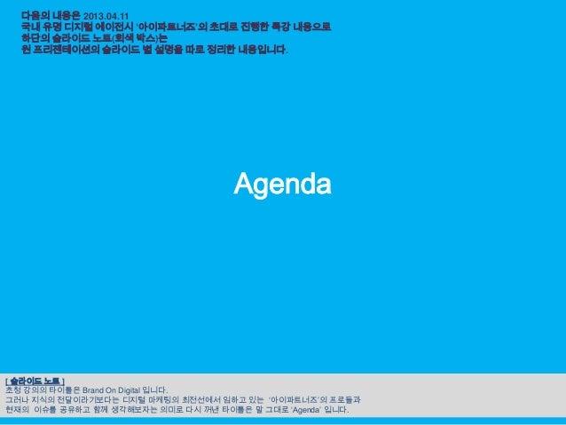 다음의 내용은 2013.04.11  국내 유명 디지털 에이전시 '아이파트너즈'의 초대로 진행한 특강 내용으로  하단의 슬라이드 노트(회색 박스)는  원 프리젠테이션의 슬라이드 별 설명을 따로 정리한 내용입니다.     ...
