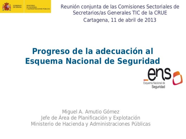 Progreso de la adecuación alEsquema Nacional de SeguridadMiguel A. Amutio GómezJefe de Área de Planificación y Explotación...