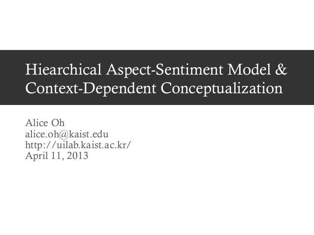 Hiearchical Aspect-Sentiment Model & Context-Dependent Conceptualization Alice Oh alice.oh@kaist.edu http://uilab.kaist.ac...