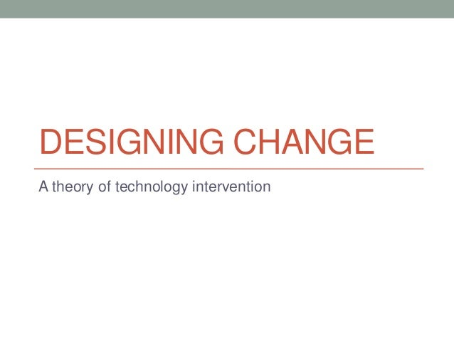 DESIGNING CHANGEA theory of technology intervention