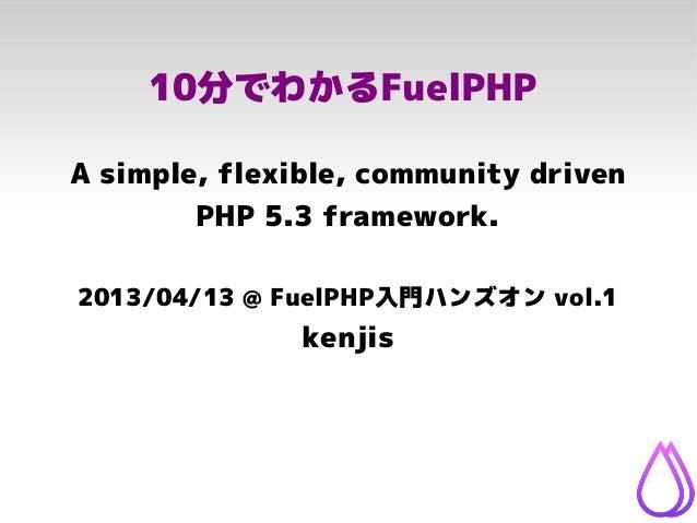 10分でわかるFuelPHPA simple, flexible, community driven        PHP 5.3 framework.2013/04/13 @ FuelPHP入門ハンズオン vol.1             ...