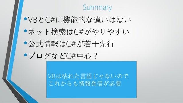 Summary•VBとC#に機能的な違いはない•ネット検索はC#がやりやすい•公式情報はC#が若干先行•ブログなどC#中心?VBは枯れた言語じゃないのでこれからも情報発信が必要
