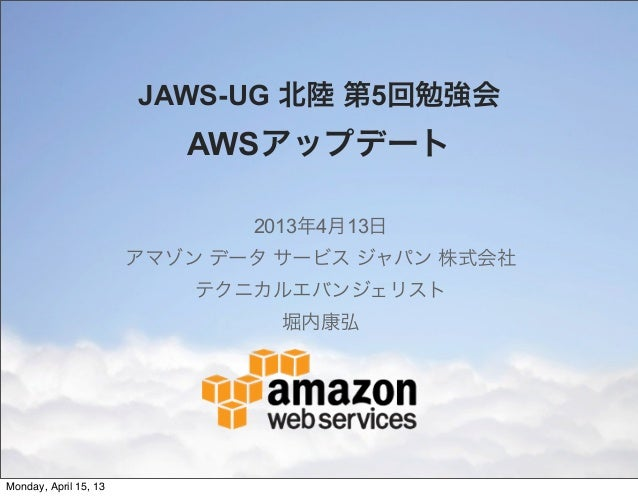 JAWS-UG 北陸 第5回勉強会                          AWSアップデート                              2013年4月13日                       アマゾン デー...