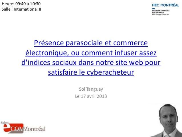 Heure: 09:40 à 10:30Salle : International II                Présence parasociale et commerce             électronique, ou ...