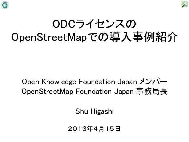 ODCライセンスのOpenStreetMapでの導入事例紹介 Open Knowledge Foundation Japan メンバー OpenStreetMap Foundation Japan 事務局長              Shu H...