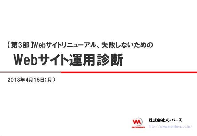 2013年4月15日(月)【第3部】Webサイトリニューアル、失敗しないためのWebサイト運用診断http://www.members.co.jp/株式会社メンバーズ