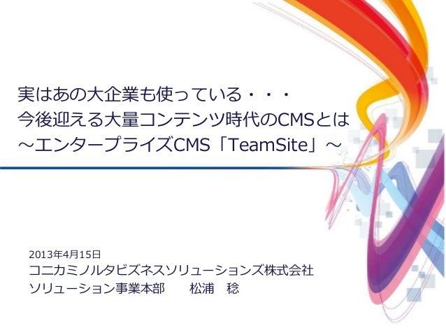 1©2011-2013 Konica Minolta Business Solutions Japan Co., Ltd.実はあの大企業も使っている・・・今後迎える大量コンテンツ時代のCMSとは~エンタープライズCMS「TeamSite」~20...